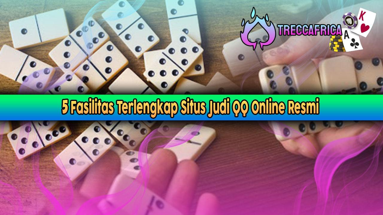 5 Fasilitas Terlengkap Situs Judi QQ Online Resmi
